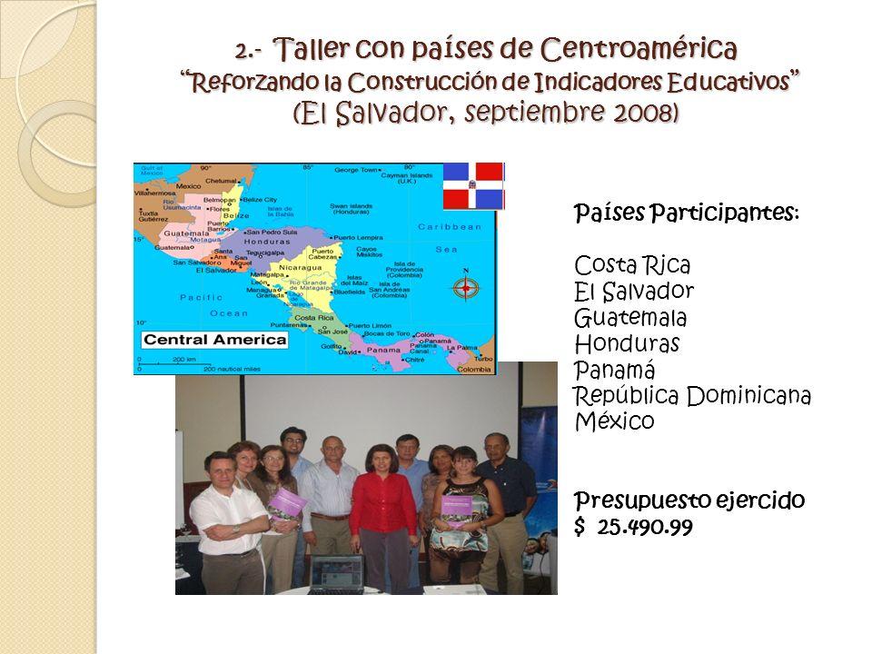 2.- Taller con países de Centroamérica Reforzando la Construcción de Indicadores Educativos (El Salvador, septiembre 2008) Países Participantes: Costa