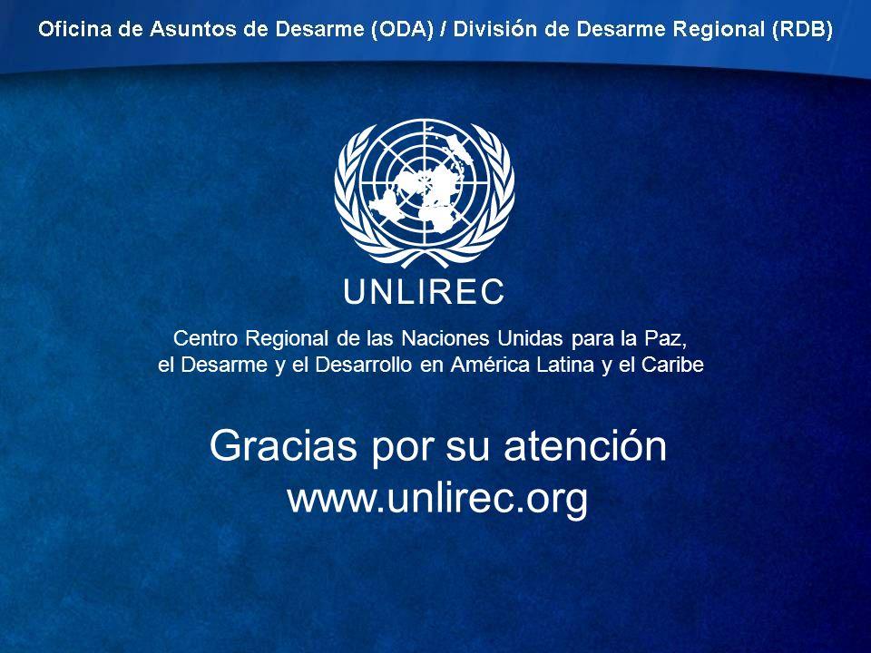 Centro Regional de las Naciones Unidas para la Paz, el Desarme y el Desarrollo en América Latina y el Caribe Gracias por su atención www.unlirec.org