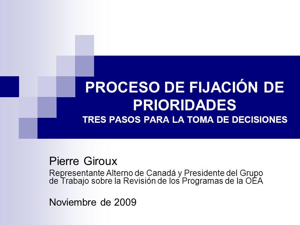 PROCESO DE FIJACIÓN DE PRIORIDADES TRES PASOS PARA LA TOMA DE DECISIONES Pierre Giroux Representante Alterno de Canadá y Presidente del Grupo de Trabajo sobre la Revisión de los Programas de la OEA Noviembre de 2009