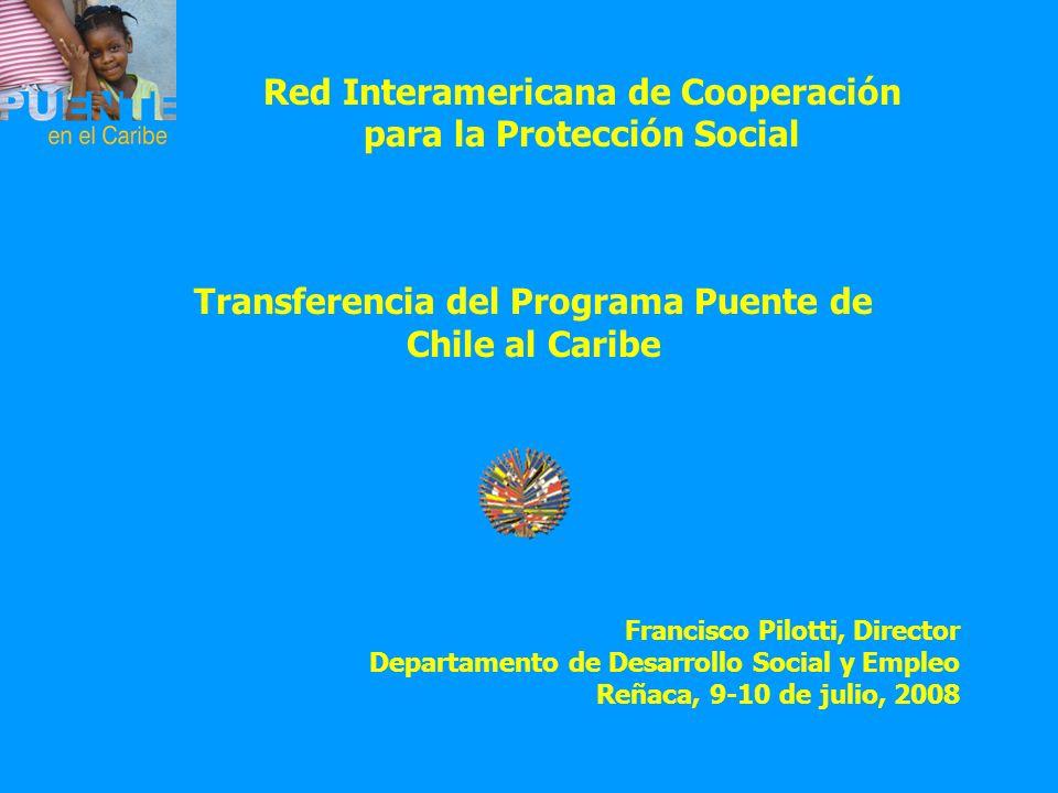 Red Interamericana de Cooperación para la Protección Social Transferencia del Programa Puente de Chile al Caribe Francisco Pilotti, Director Departame