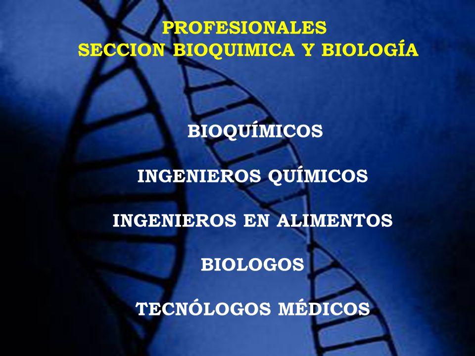 PROFESIONALES SECCION BIOQUIMICA Y BIOLOGÍA BIOQUÍMICOS INGENIEROS QUÍMICOS INGENIEROS EN ALIMENTOS BIOLOGOS TECNÓLOGOS MÉDICOS