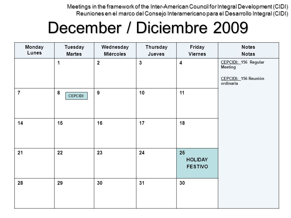 December / Diciembre 2009 Monday Lunes Tuesday Martes Wednesday Miércoles Thursday Jueves Friday Viernes Notes Notas 1234 CEPCIDI: 156 Regular Meeting CEPCIDI: 156 Reunión ordinaria 7891011 1415161718 2122232425 HOLIDAY FESTIVO 2829303130 Meetings in the framework of the Inter-American Council for Integral Development (CIDI) Reuniones en el marco del Consejo Interamericano para el Desarrollo Integral (CIDI) CEPCIDI