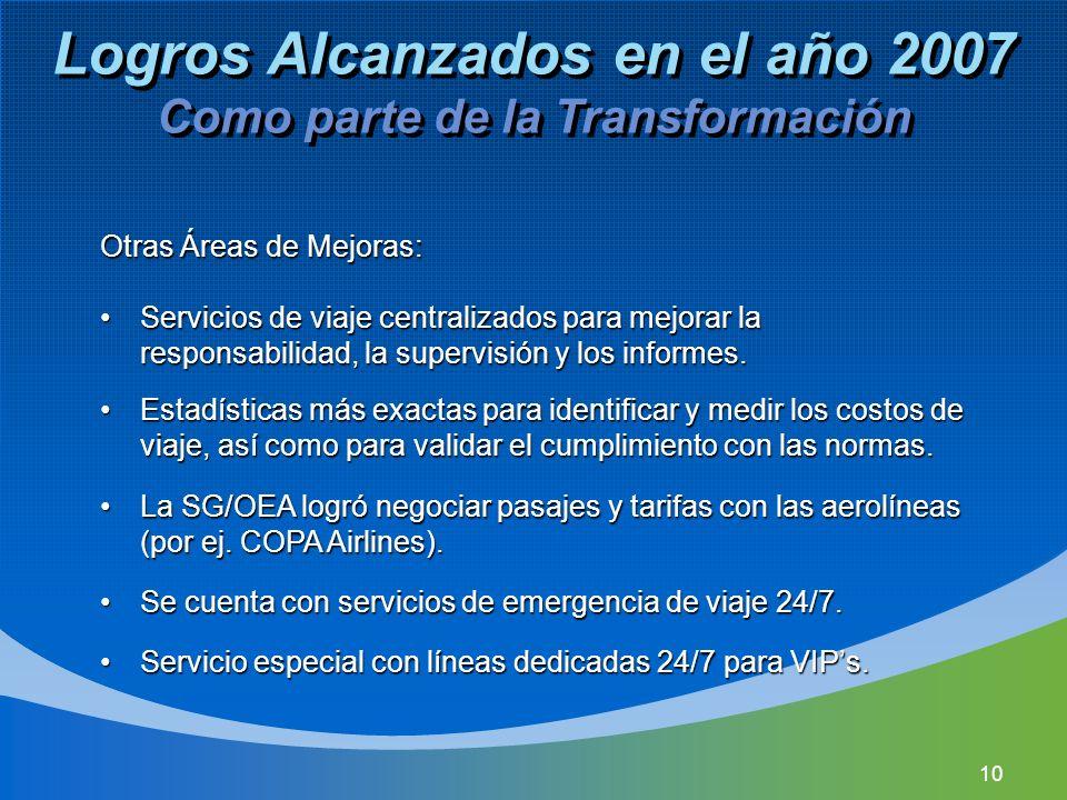 10 Logros Alcanzados en el año 2007 Como parte de la Transformación Otras Áreas de Mejoras: Servicios de viaje centralizados para mejorar la responsabilidad, la supervisión y los informes.Servicios de viaje centralizados para mejorar la responsabilidad, la supervisión y los informes.