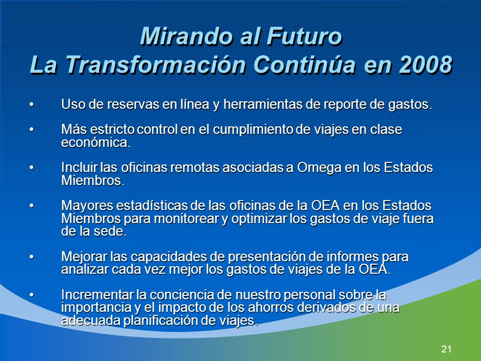 21 Mirando al Futuro La Transformación Continúa en 2008 Uso de reservas en línea y herramientas de reporte de gastos.Uso de reservas en línea y herramientas de reporte de gastos.