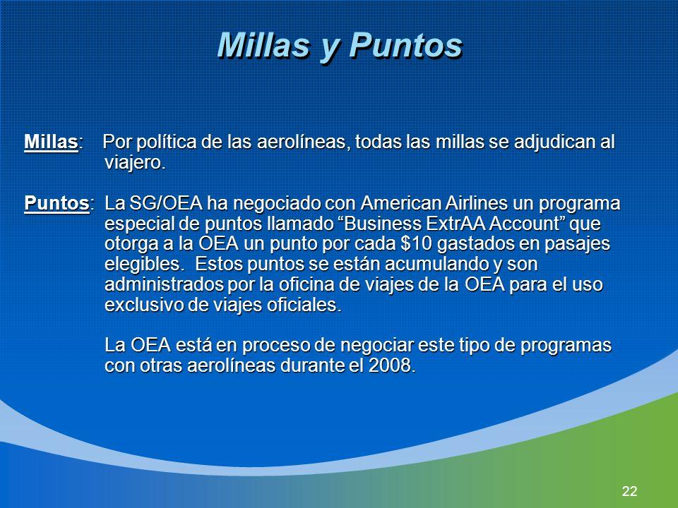 22 Millas y Puntos Millas: Por política de las aerolíneas, todas las millas se adjudican al viajero. Puntos: La SG/OEA ha negociado con American Airli