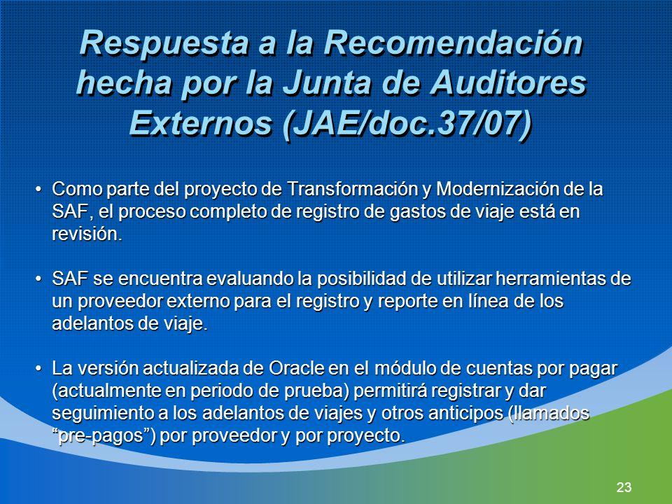 23 Respuesta a la Recomendación hecha por la Junta de Auditores Externos (JAE/doc.37/07) Como parte del proyecto de Transformación y Modernización de la SAF, el proceso completo de registro de gastos de viaje está en revisión.Como parte del proyecto de Transformación y Modernización de la SAF, el proceso completo de registro de gastos de viaje está en revisión.