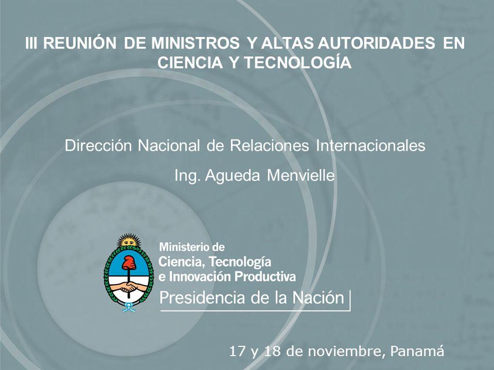 III REUNIÓN DE MINISTROS Y ALTAS AUTORIDADES EN CIENCIA Y TECNOLOGÍA Dirección Nacional de Relaciones Internacionales Ing. Agueda Menvielle 17 y 18 de