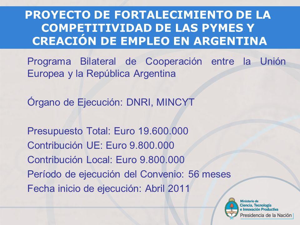Programa Bilateral de Cooperación entre la Unión Europea y la República Argentina Órgano de Ejecución: DNRI, MINCYT Presupuesto Total: Euro 19.600.000 Contribución UE: Euro 9.800.000 Contribución Local: Euro 9.800.000 Período de ejecución del Convenio: 56 meses Fecha inicio de ejecución: Abril 2011 PROYECTO DE FORTALECIMIENTO DE LA COMPETITIVIDAD DE LAS PYMES Y CREACIÓN DE EMPLEO EN ARGENTINA