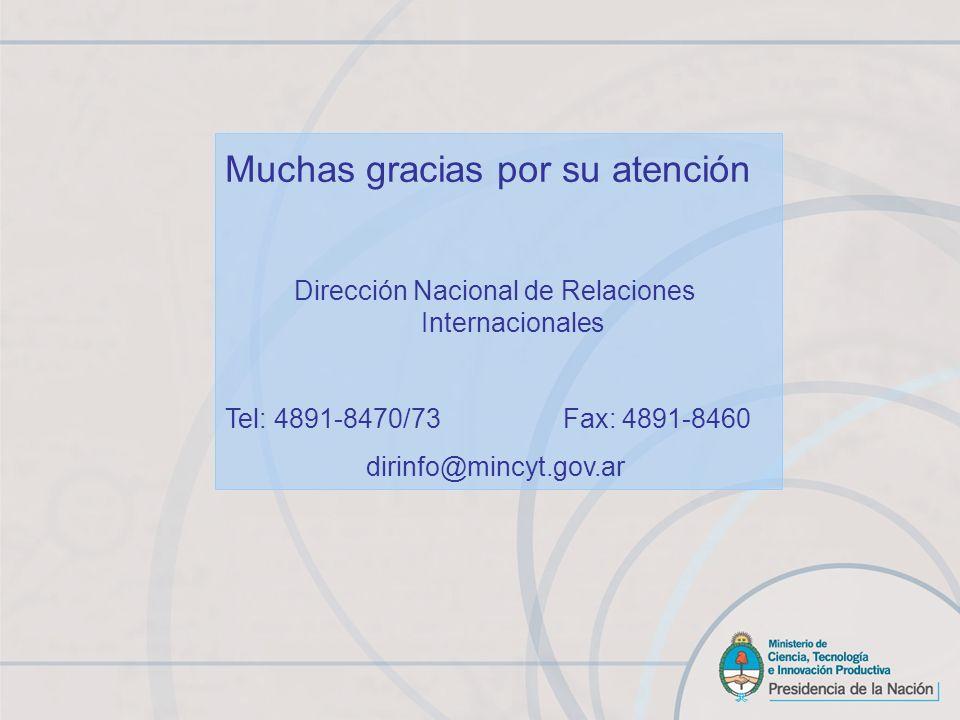 Muchas gracias por su atención Dirección Nacional de Relaciones Internacionales Tel: 4891-8470/73 Fax: 4891-8460 dirinfo@mincyt.gov.ar