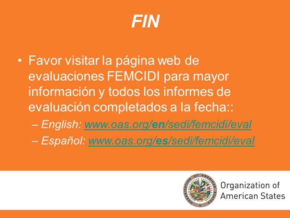 FIN Favor visitar la página web de evaluaciones FEMCIDI para mayor información y todos los informes de evaluación completados a la fecha:: –English: www.oas.org/en/sedi/femcidi/evalwww.oas.org/en/sedi/femcidi/eval –Español: www.oas.org/es/sedi/femcidi/evalwww.oas.org/es/sedi/femcidi/eval