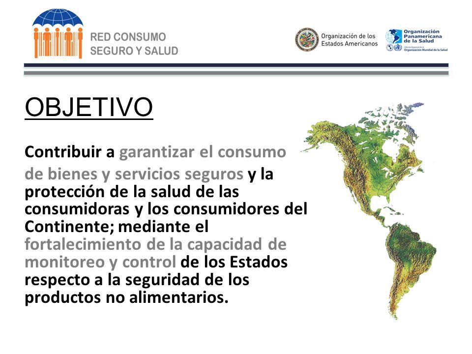 OBJETIVO Contribuir a garantizar el consumo de bienes y servicios seguros y la protección de la salud de las consumidoras y los consumidores del Continente; mediante el fortalecimiento de la capacidad de monitoreo y control de los Estados respecto a la seguridad de los productos no alimentarios.