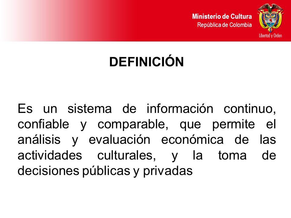 DEFINICIÓN Es un sistema de información continuo, confiable y comparable, que permite el análisis y evaluación económica de las actividades culturales, y la toma de decisiones públicas y privadas Ministerio de Cultura República de Colombia