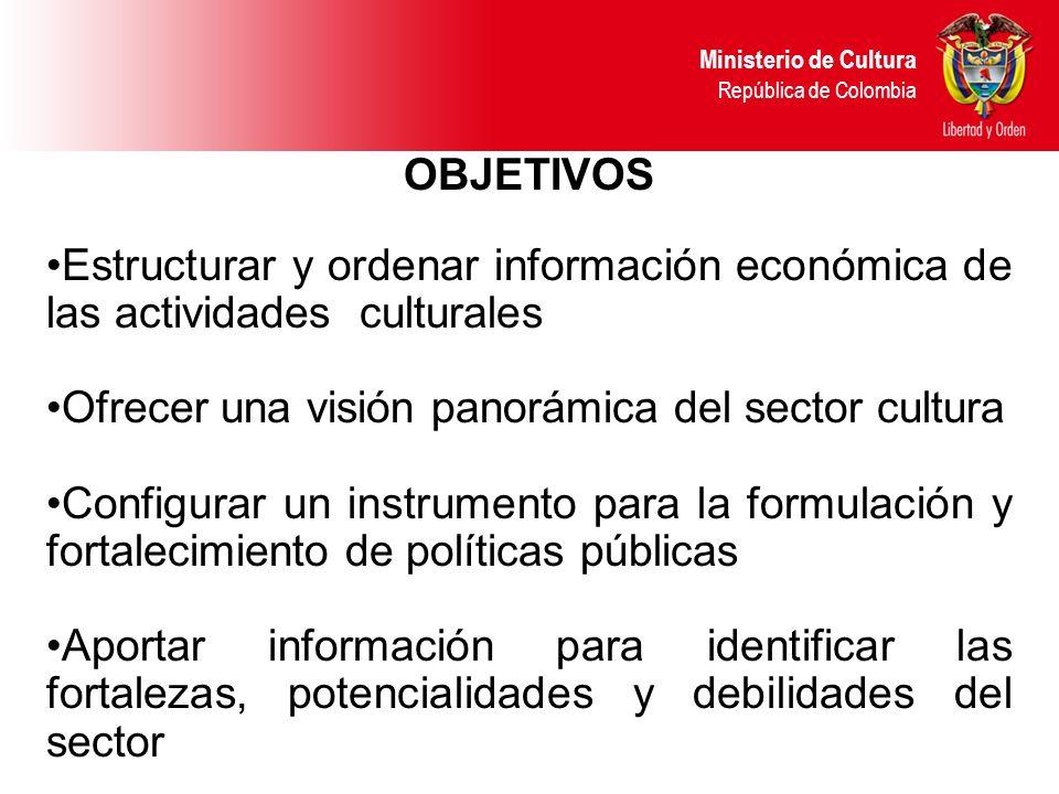 OBJETIVOS Estructurar y ordenar información económica de las actividades culturales Ofrecer una visión panorámica del sector cultura Configurar un instrumento para la formulación y fortalecimiento de políticas públicas Aportar información para identificar las fortalezas, potencialidades y debilidades del sector Ministerio de Cultura República de Colombia