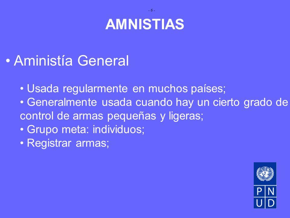 AMNISTIAS Aministía General Usada regularmente en muchos países; Generalmente usada cuando hay un cierto grado de control de armas pequeñas y ligeras; Grupo meta: individuos; Registrar armas; - 6 -