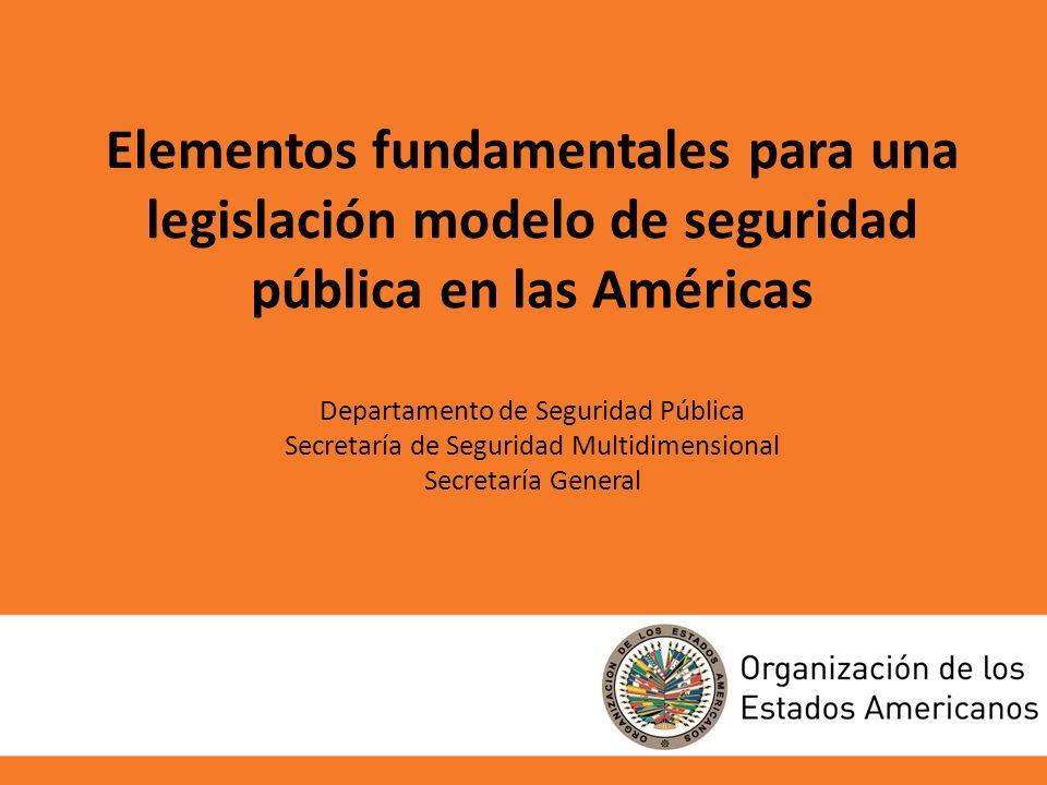 Elementos fundamentales para una legislación modelo de seguridad pública en las Américas Departamento de Seguridad Pública Secretaría de Seguridad Multidimensional Secretaría General