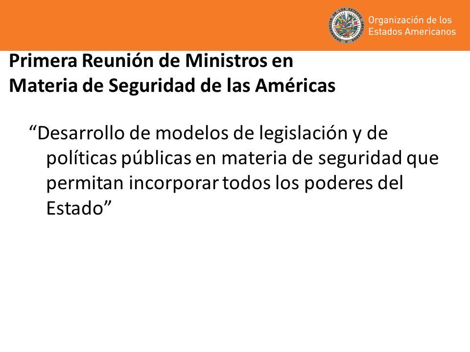 Primera Reunión de Ministros en Materia de Seguridad de las Américas Desarrollo de modelos de legislación y de políticas públicas en materia de seguridad que permitan incorporar todos los poderes del Estado