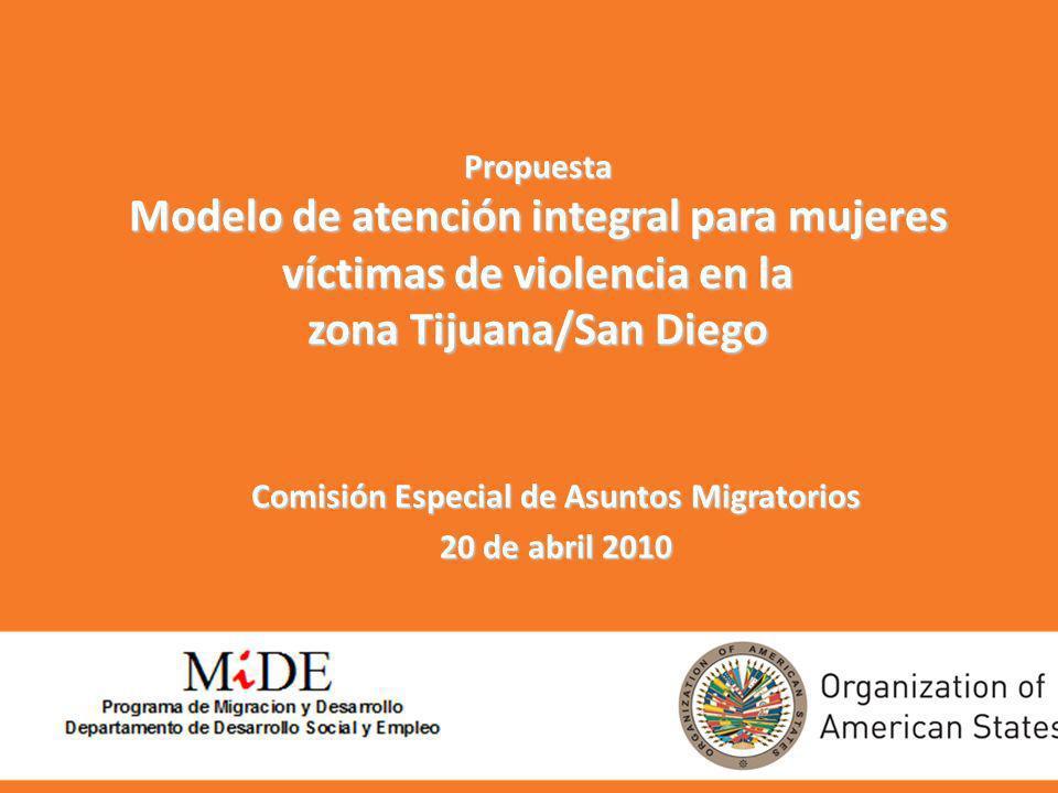 Propuesta Modelo de atención integral para mujeres víctimas de violencia en la zona Tijuana/San Diego Comisión Especial de Asuntos Migratorios 20 de a