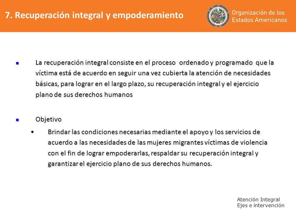 7. Recuperación integral y empoderamiento Atención Integral Ejes e intervención La recuperación integral consiste en el proceso ordenado y programado