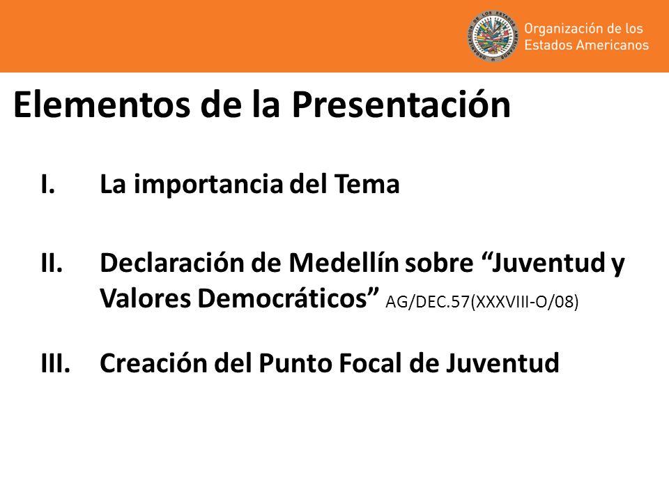 Elementos de la Presentación I.La importancia del Tema II.Declaración de Medellín sobre Juventud y Valores Democráticos AG/DEC.57(XXXVIII-O/08) III.Cr
