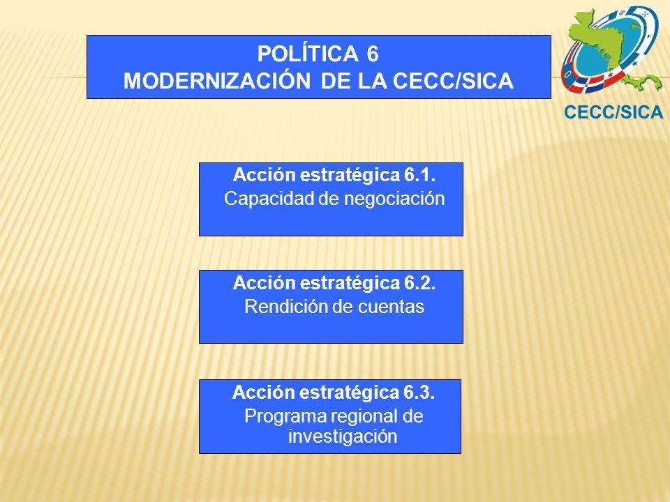 POLÍTICA 6 MODERNIZACIÓN DE LA CECC/SICA Acción estratégica 6.2. Rendición de cuentas Acción estratégica 6.3. Programa regional de investigación Acció