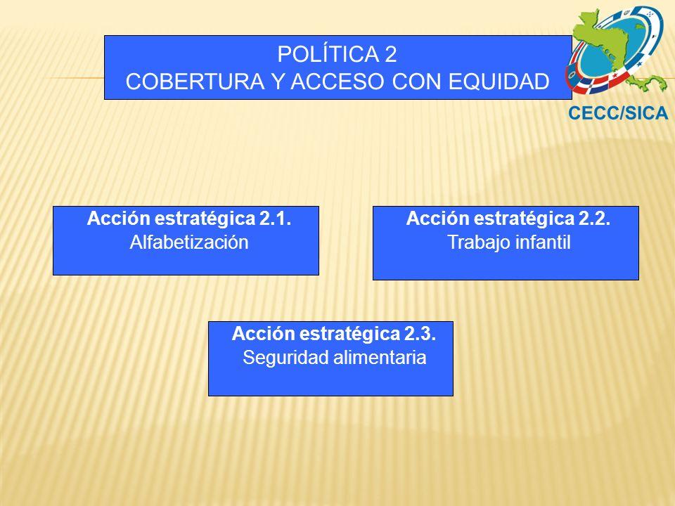 POLÍTICA 2 COBERTURA Y ACCESO CON EQUIDAD Acción estratégica 2.2. Trabajo infantil Acción estratégica 2.3. Seguridad alimentaria Acción estratégica 2.