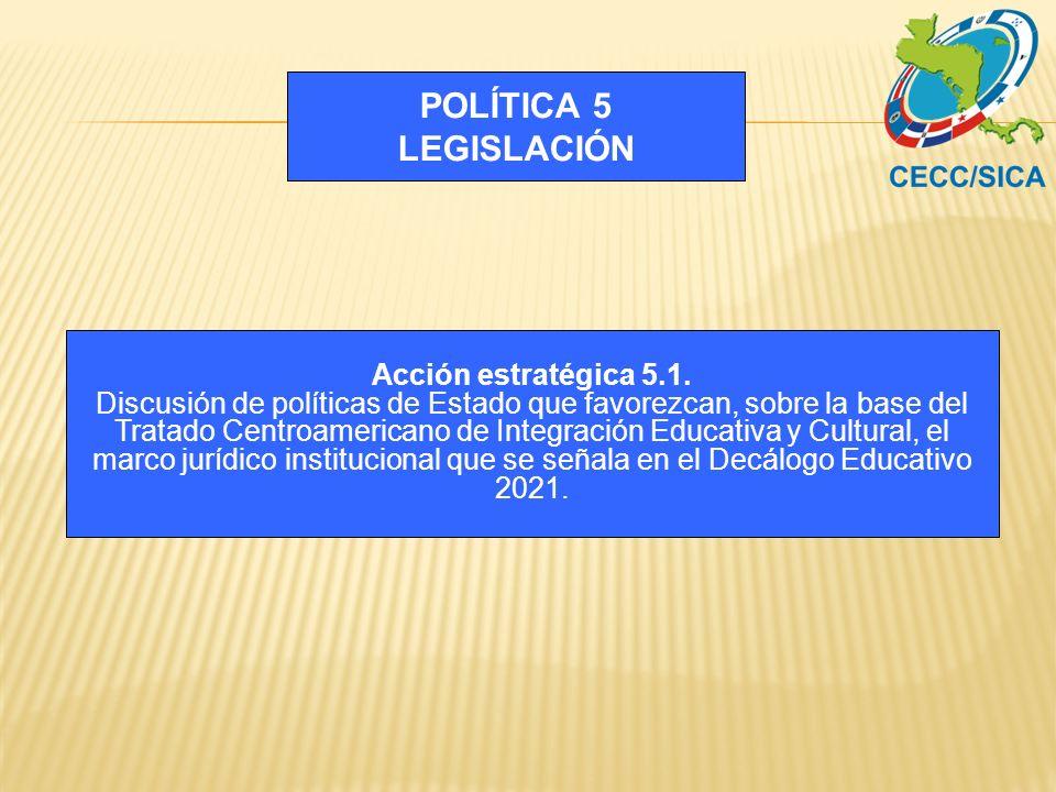 POLÍTICA 5 LEGISLACIÓN Acción estratégica 5.1. Discusión de políticas de Estado que favorezcan, sobre la base del Tratado Centroamericano de Integraci