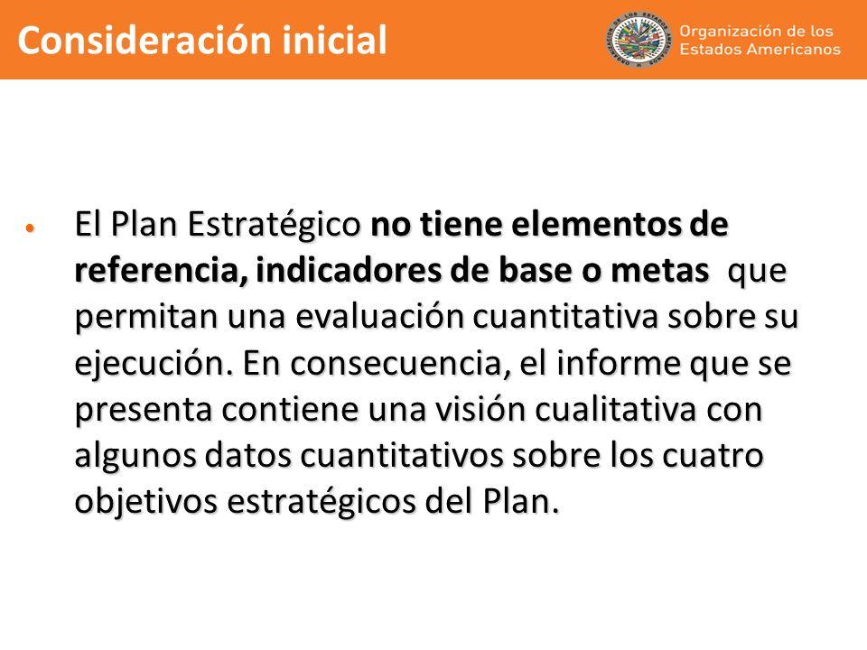 Consideración inicial El Plan Estratégico no tiene elementos de referencia, indicadores de base o metas que permitan una evaluación cuantitativa sobre