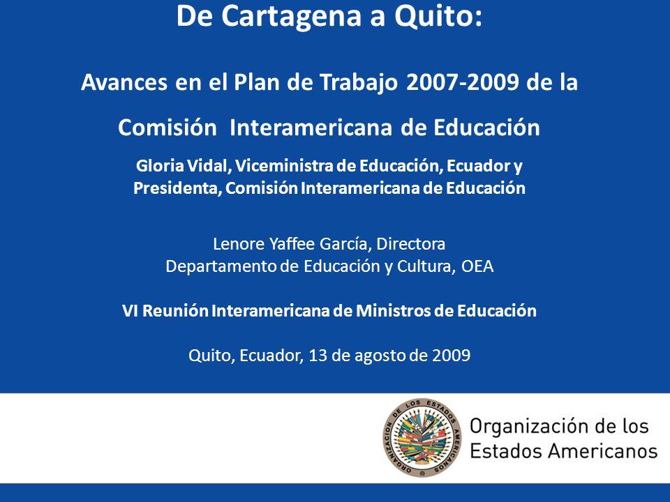 De Cartagena a Quito: Avances en el Plan de Trabajo 2007-2009 de la Comisión Interamericana de Educación Gloria Vidal, Viceministra de Educación, Ecuador y Presidenta, Comisión Interamericana de Educación Lenore Yaffee García, Directora Departamento de Educación y Cultura, OEA VI Reunión Interamericana de Ministros de Educación Quito, Ecuador, 13 de agosto de 2009