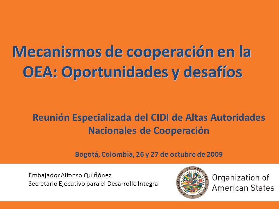 Reunión Especializada del CIDI de Altas Autoridades Nacionales de Cooperación Bogotá, Colombia, 26 y 27 de octubre de 2009 Mecanismos de cooperación en la OEA: Oportunidades y desafíos Embajador Alfonso Quiñónez Secretario Ejecutivo para el Desarrollo Integral