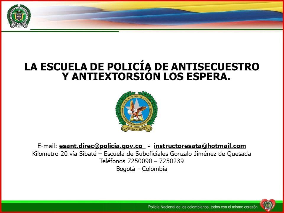 LA ESCUELA DE POLICÍA DE ANTISECUESTRO Y ANTIEXTORSIÓN LOS ESPERA. E-mail: esant.direc@policia.gov.co - instructoresata@hotmail.com Kilometro 20 vía S