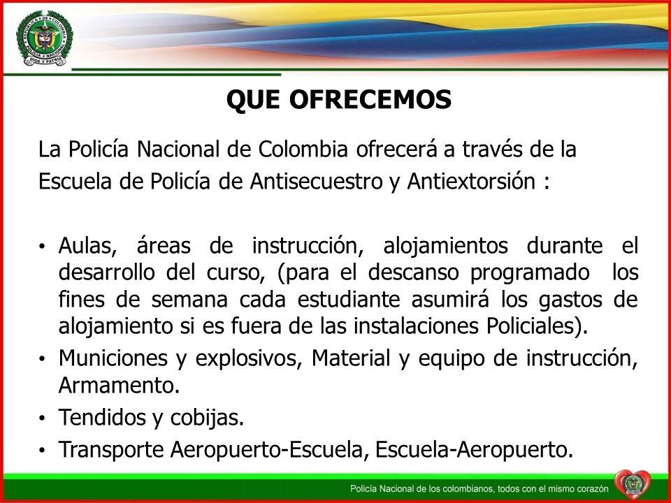QUE OFRECEMOS La Policía Nacional de Colombia ofrecerá a través de la Escuela de Policía de Antisecuestro y Antiextorsión : Aulas, áreas de instrucció