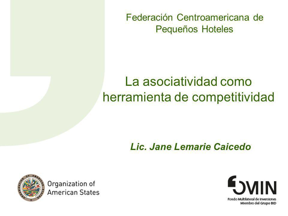 Federación Centroamericana de Pequeños Hoteles La asociatividad como herramienta de competitividad Lic. Jane Lemarie Caicedo