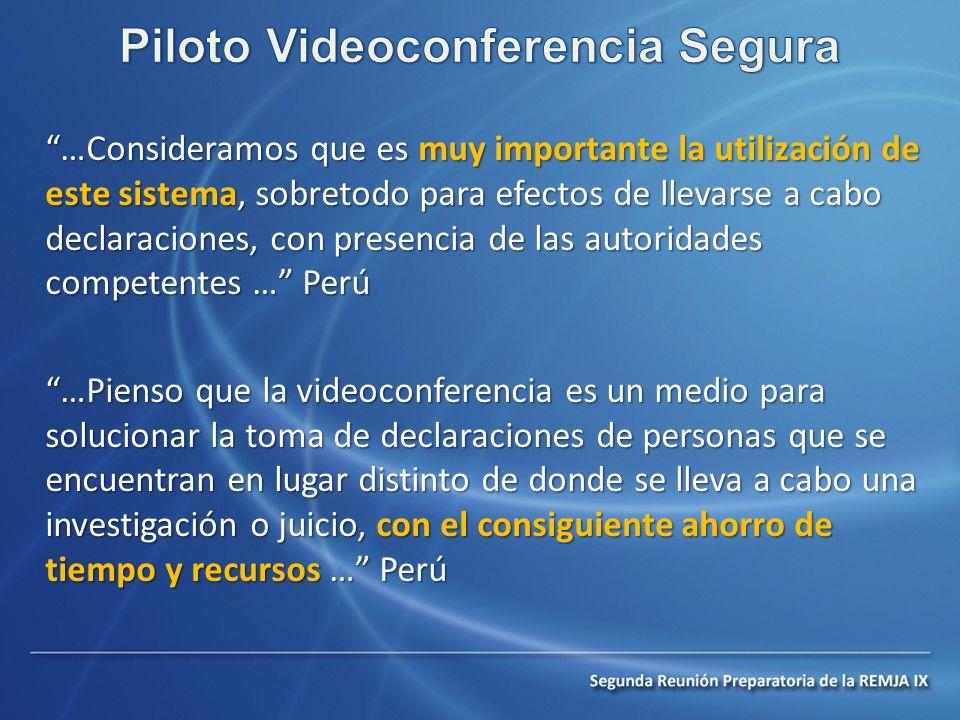 …Consideramos que es muy importante la utilización de este sistema, sobretodo para efectos de llevarse a cabo declaraciones, con presencia de las autoridades competentes … Perú …Pienso que la videoconferencia es un medio para solucionar la toma de declaraciones de personas que se encuentran en lugar distinto de donde se lleva a cabo una investigación o juicio, con el consiguiente ahorro de tiempo y recursos … Perú