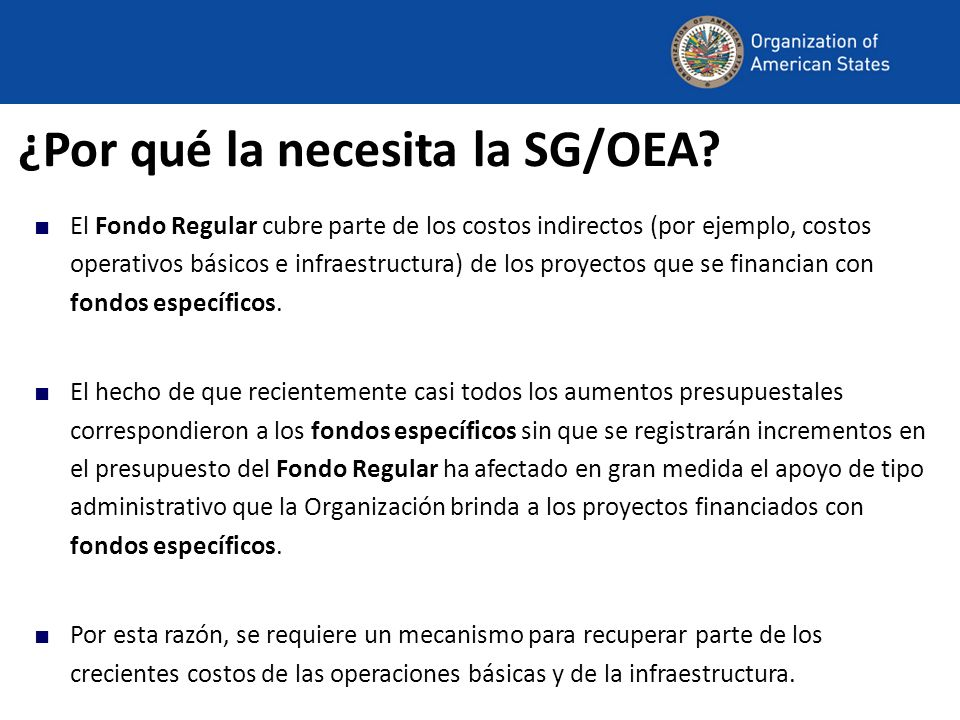 ¿Por qué la necesita la SG/OEA? El Fondo Regular cubre parte de los costos indirectos (por ejemplo, costos operativos básicos e infraestructura) de lo
