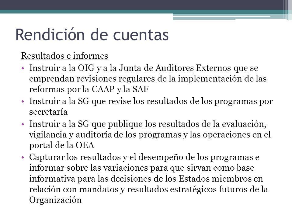 Rendición de cuentas Resultados e informes Instruir a la OIG y a la Junta de Auditores Externos que se emprendan revisiones regulares de la implementación de las reformas por la CAAP y la SAF Instruir a la SG que revise los resultados de los programas por secretaría Instruir a la SG que publique los resultados de la evaluación, vigilancia y auditoría de los programas y las operaciones en el portal de la OEA Capturar los resultados y el desempeño de los programas e informar sobre las variaciones para que sirvan como base informativa para las decisiones de los Estados miembros en relación con mandatos y resultados estratégicos futuros de la Organización
