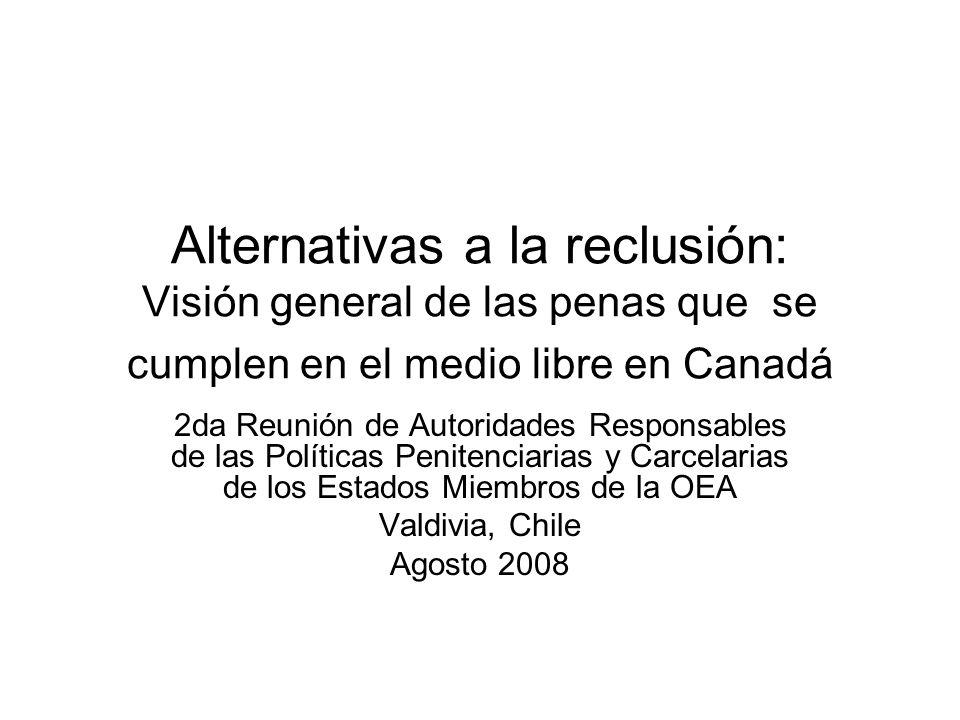 Alternativas a la reclusión: Visión general de las penas que se cumplen en el medio libre en Canadá 2da Reunión de Autoridades Responsables de las Políticas Penitenciarias y Carcelarias de los Estados Miembros de la OEA Valdivia, Chile Agosto 2008