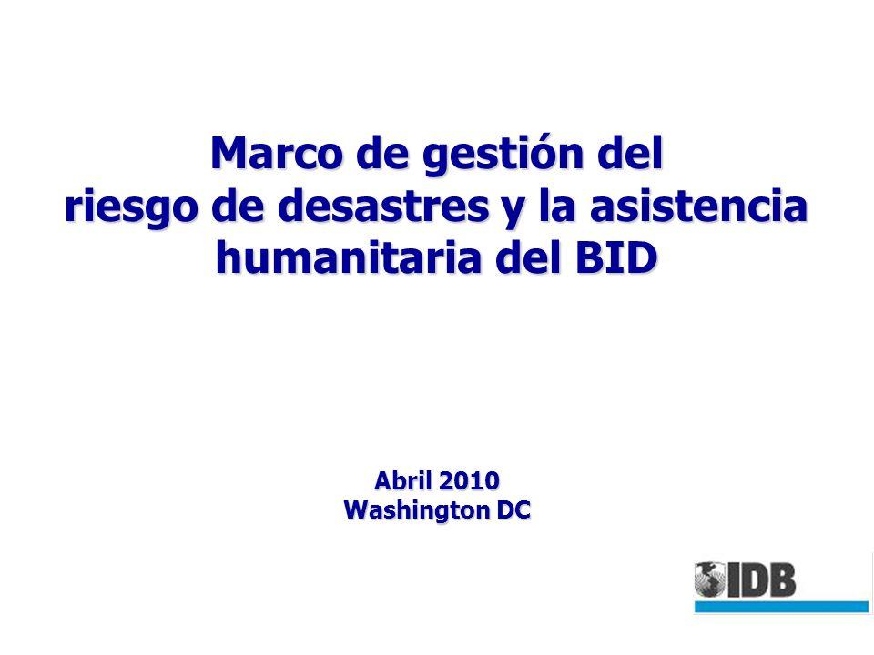 Marco de gestión del riesgo de desastres y la asistencia humanitaria del BID Abril 2010 Washington DC