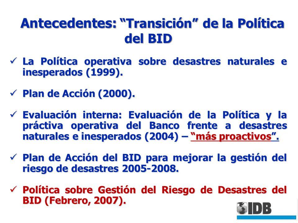 Antecedentes: Transición de la Política del BID Antecedentes: Transición de la Política del BID La Política operativa sobre desastres naturales e inesperados (1999).