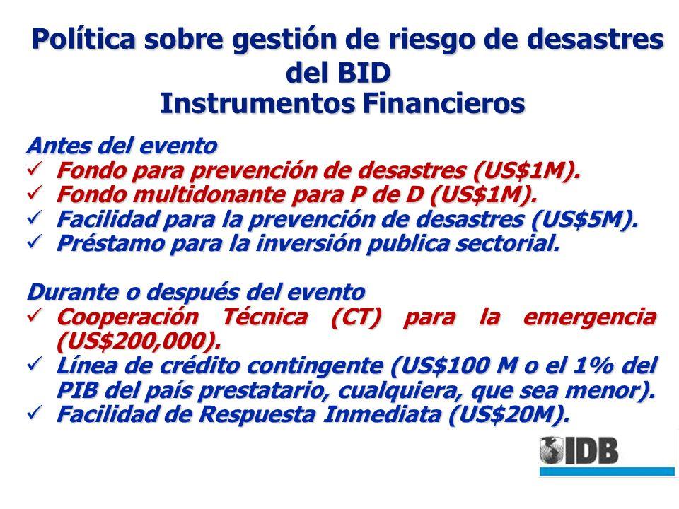 Política sobre gestión de riesgo de desastres del BID Instrumentos Financieros Política sobre gestión de riesgo de desastres del BID Instrumentos Financieros Antes del evento Fondo para prevención de desastres (US$1M).