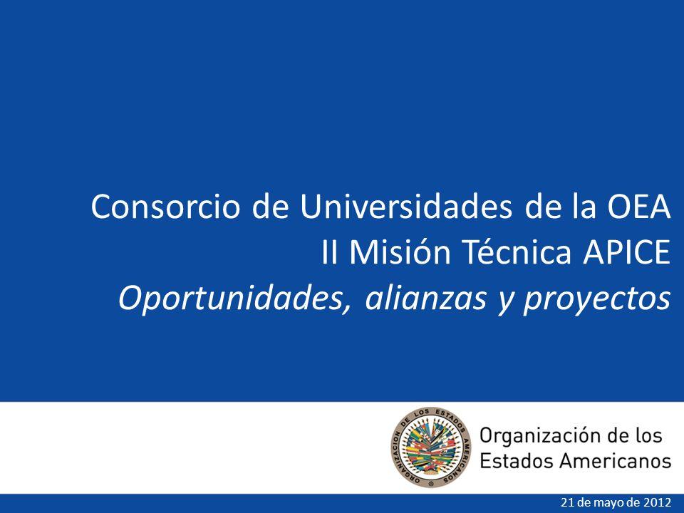 Consorcio de Universidades de la OEA II Misión Técnica APICE Oportunidades, alianzas y proyectos 21 de mayo de 2012