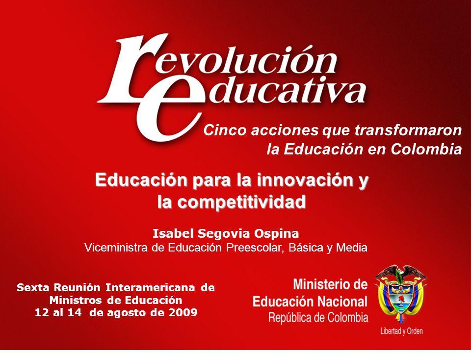 Cinco acciones que transformaron la Educación en Colombia Sexta Reunión Interamericana de Ministros de Educación 12 al 14 de agosto de 2009 Isabel Segovia Ospina Viceministra de Educación Preescolar, Básica y Media Educación para la innovación y la competitividad