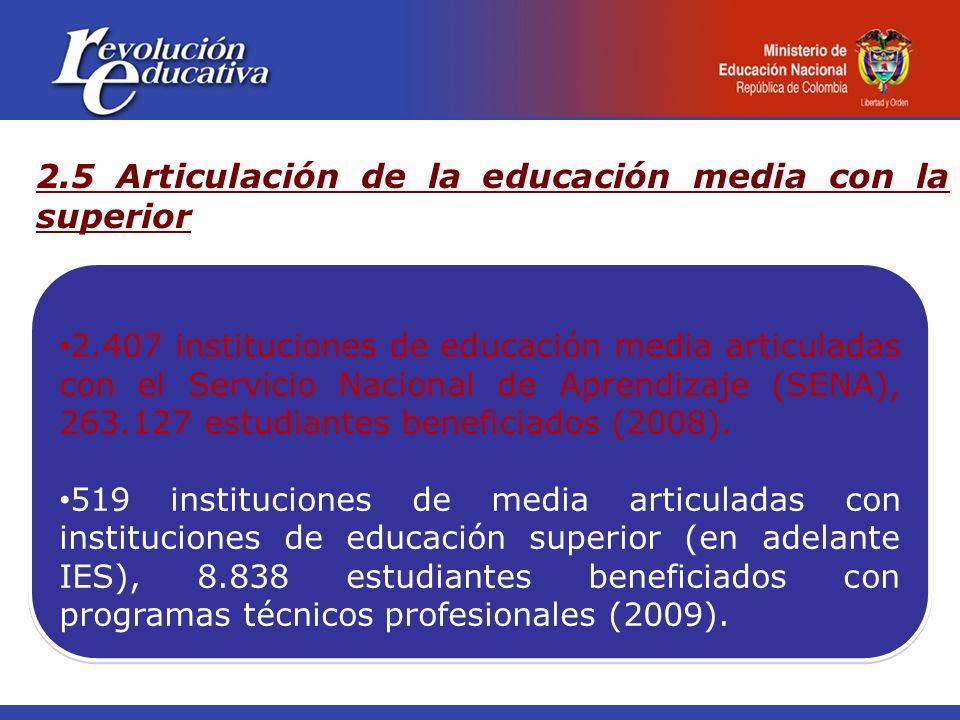 2.5 Articulación de la educación media con la superior 2.407 instituciones de educación media articuladas con el Servicio Nacional de Aprendizaje (SENA), 263.127 estudiantes beneficiados (2008).