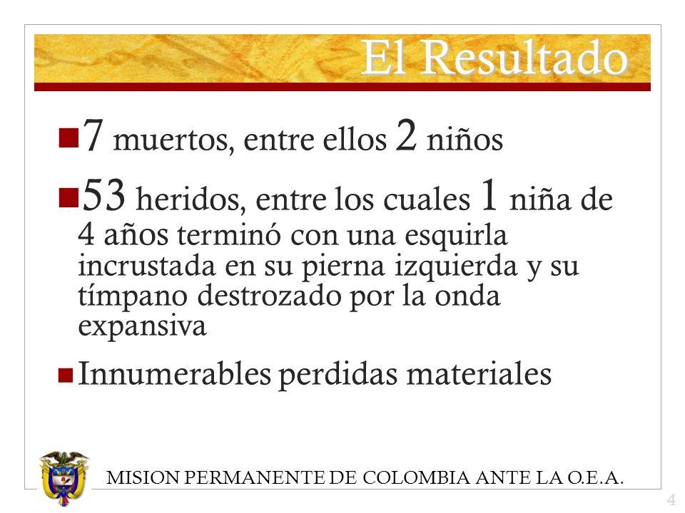 MISION PERMANENTE DE COLOMBIA ANTE LA O.E.A. El Resultado 7 muertos, entre ellos 2 niños 53 heridos, entre los cuales 1 niña de 4 años terminó con una