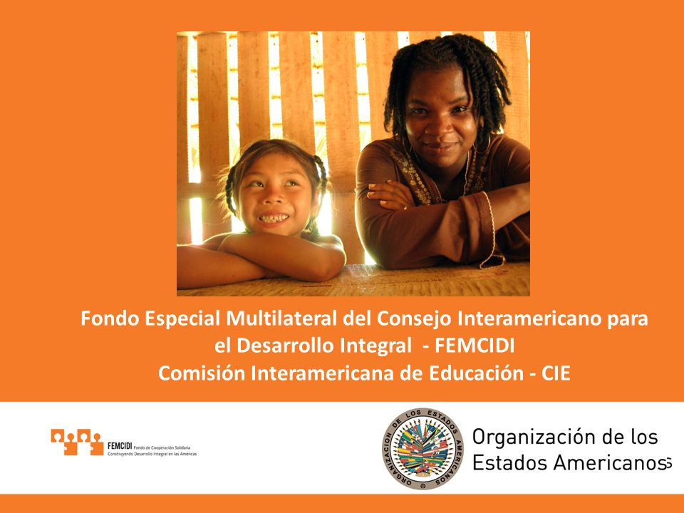 Fondo Especial Multilateral del Consejo Interamericano para el Desarrollo Integral - FEMCIDI Comisión Interamericana de Educación - CIE