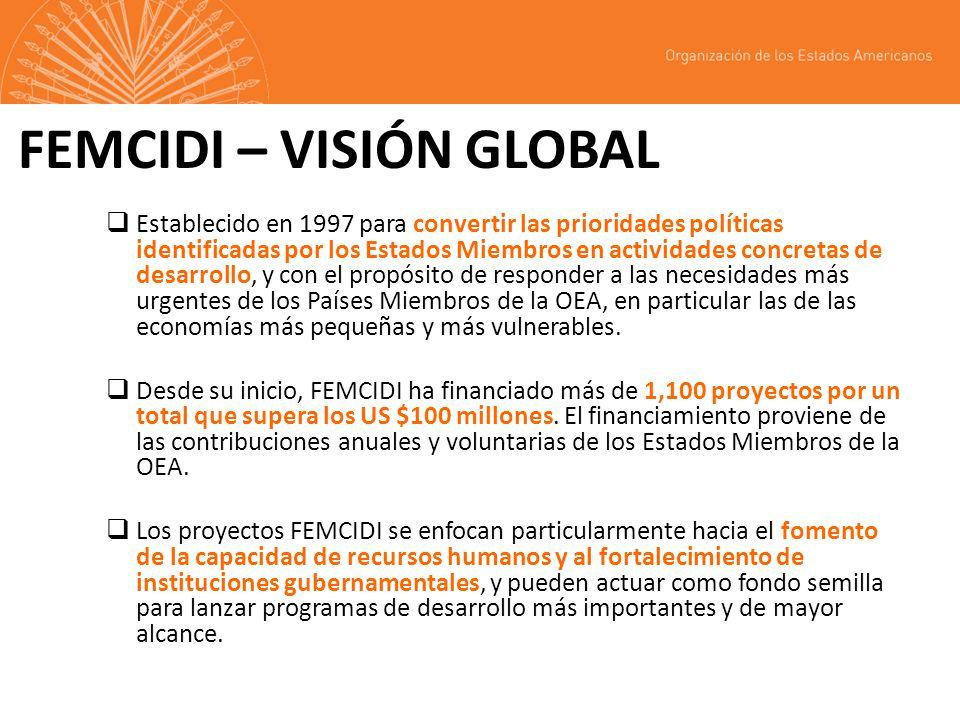 FEMCIDI – VISIÓN GLOBAL Establecido en 1997 para convertir las prioridades políticas identificadas por los Estados Miembros en actividades concretas de desarrollo, y con el propósito de responder a las necesidades más urgentes de los Países Miembros de la OEA, en particular las de las economías más pequeñas y más vulnerables.