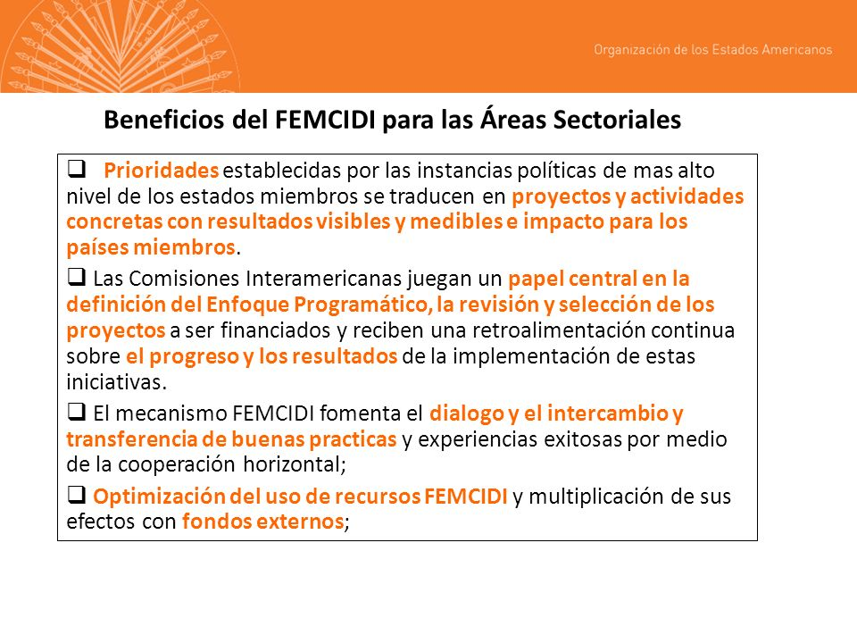 Beneficios del FEMCIDI para las Áreas Sectoriales Prioridades establecidas por las instancias políticas de mas alto nivel de los estados miembros se traducen en proyectos y actividades concretas con resultados visibles y medibles e impacto para los países miembros.