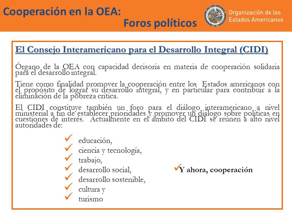 Cooperación en la OEA: Foros políticos El Consejo Interamericano para el Desarrollo Integral (CIDI) (cont) Órganos Subsidiarios del CIDI: Comisión Ejecutiva Permanente del Consejo Interamericano para el Desarrollo Integral (CEPCIDI) La Agencia Interamericana para la Cooperación y el Desarrollo (AICD); Comisiones especializadas no permanentes (CENPES); Comisiones Interamericanas; y Demás órganos subsidiarios y organismos que cree el Consejo