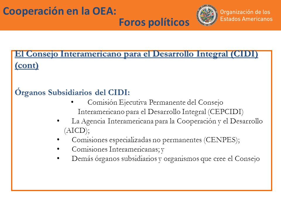 Cooperación en la OEA: la Agencia (AICD) Agencia interamericana para la Cooperación y el Desarrollo (AICD): Promueve, coordina, gestiona y facilita la planificación y ejecución de programas, proyectos y actividades de cooperación solidaria para el desarrollo en el ámbito de la Carta de la OEA y el Plan Estratégico de Cooperación Solidaria para el Desarrollo Junta Directiva de la AICD Representada por 9 Estados Miembros observando los principios de rotación y representación geográfica equitativa.