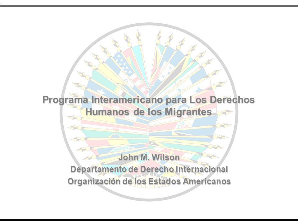 Programa Interamericano para Los Derechos Humanos de los Migrantes John M. Wilson Departamento de Derecho Internacional Organización de los Estados Am