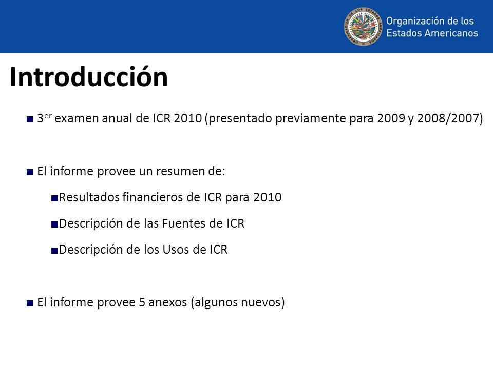 Introducción 3 er examen anual de ICR 2010 (presentado previamente para 2009 y 2008/2007) El informe provee un resumen de: Resultados financieros de ICR para 2010 Descripción de las Fuentes de ICR Descripción de los Usos de ICR El informe provee 5 anexos (algunos nuevos)